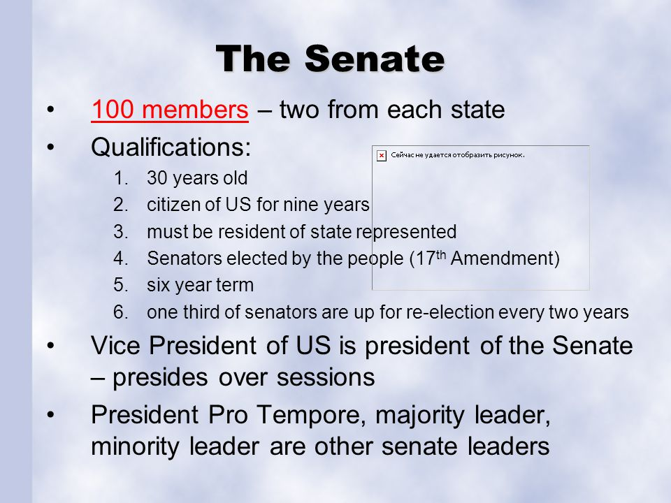 The Senate 100 members – two from each state100 members Qualifications: 1.30 years old 2.citizen of US for nine years 3.must be resident of state repr