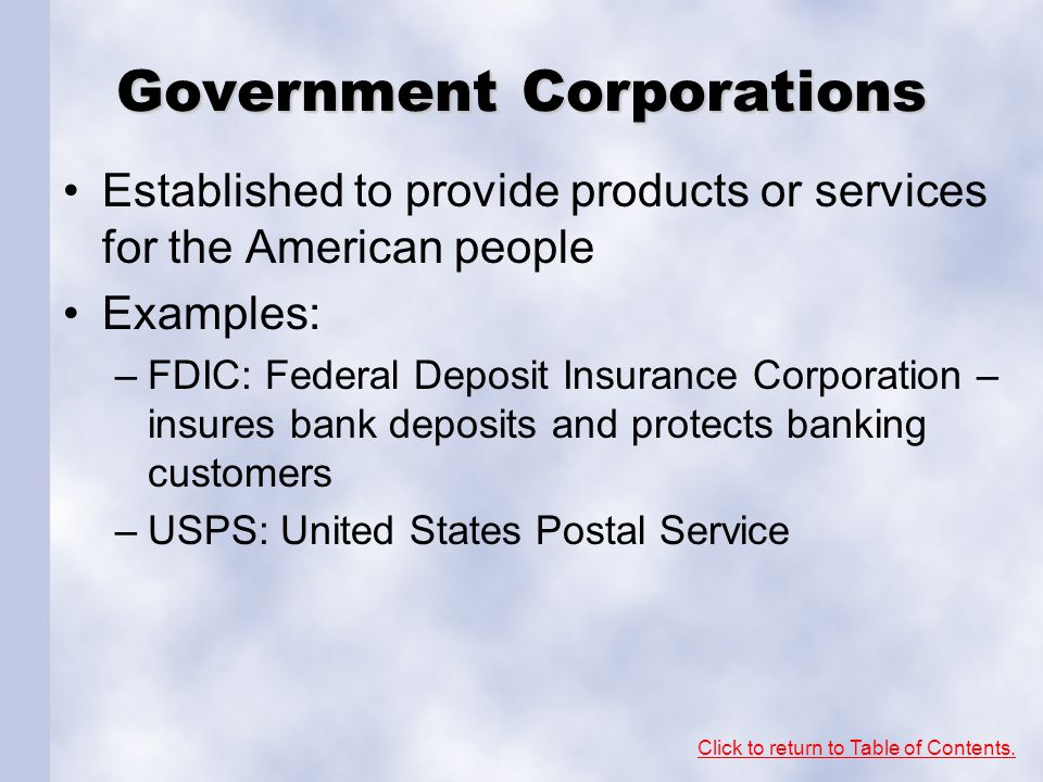 Government Corporations Established to provide products or services for the American people Examples: –FDIC: Federal Deposit Insurance Corporation – i