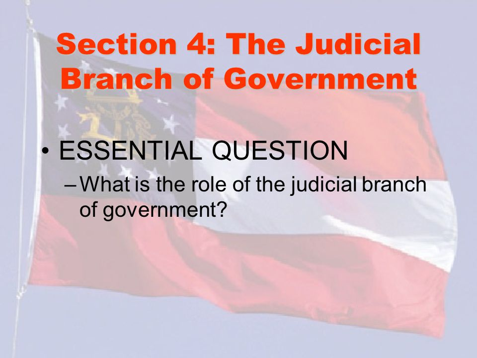 Section 4: The Judicial Branch of Government ESSENTIAL QUESTION –What is the role of the judicial branch of government?