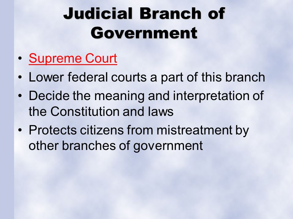 Judicial Branch of Government Supreme Court Lower federal courts a part of this branch Decide the meaning and interpretation of the Constitution and l
