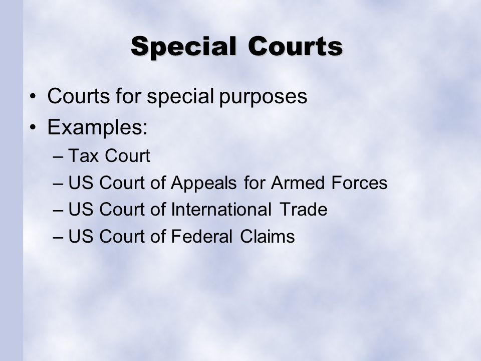 Special Courts Courts for special purposes Examples: –Tax Court –US Court of Appeals for Armed Forces –US Court of International Trade –US Court of Fe