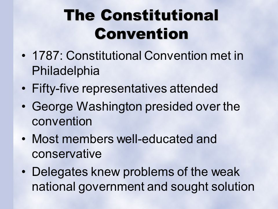The Constitutional Convention 1787: Constitutional Convention met in Philadelphia Fifty-five representatives attended George Washington presided over