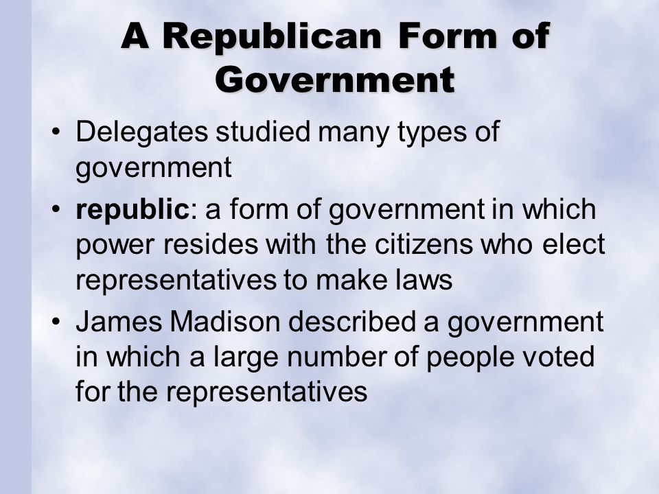 A Republican Form of Government Delegates studied many types of government republic: a form of government in which power resides with the citizens who