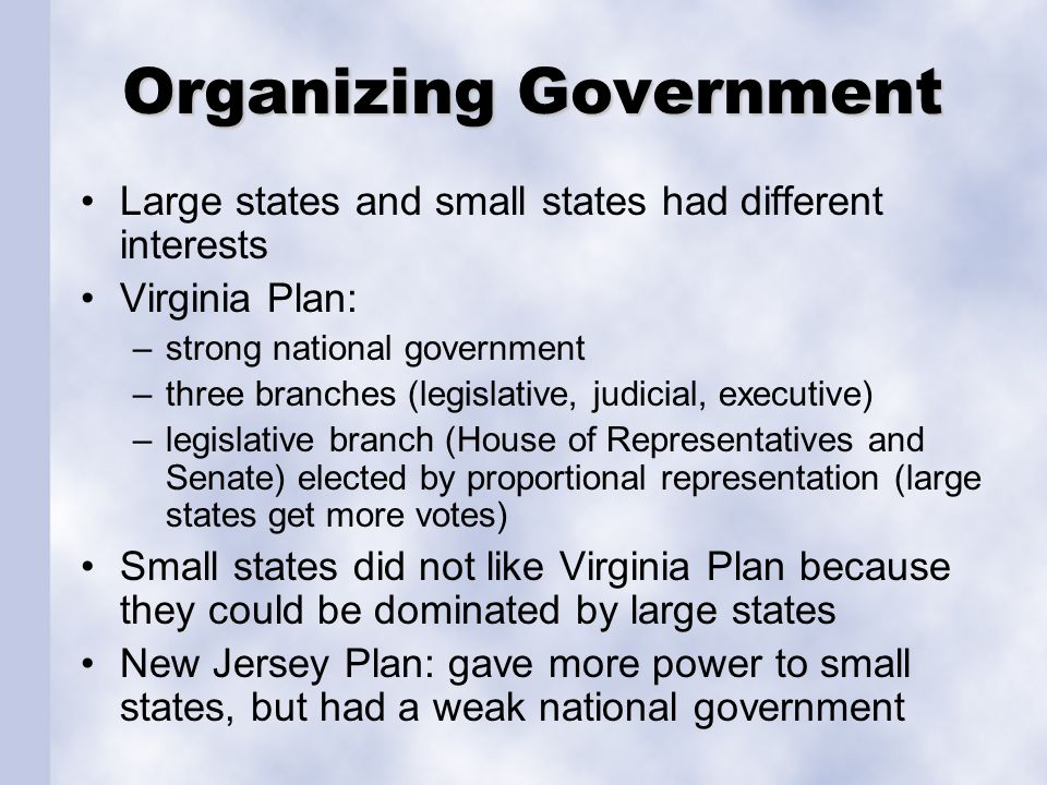 Organizing Government Large states and small states had different interests Virginia Plan: –strong national government –three branches (legislative, j