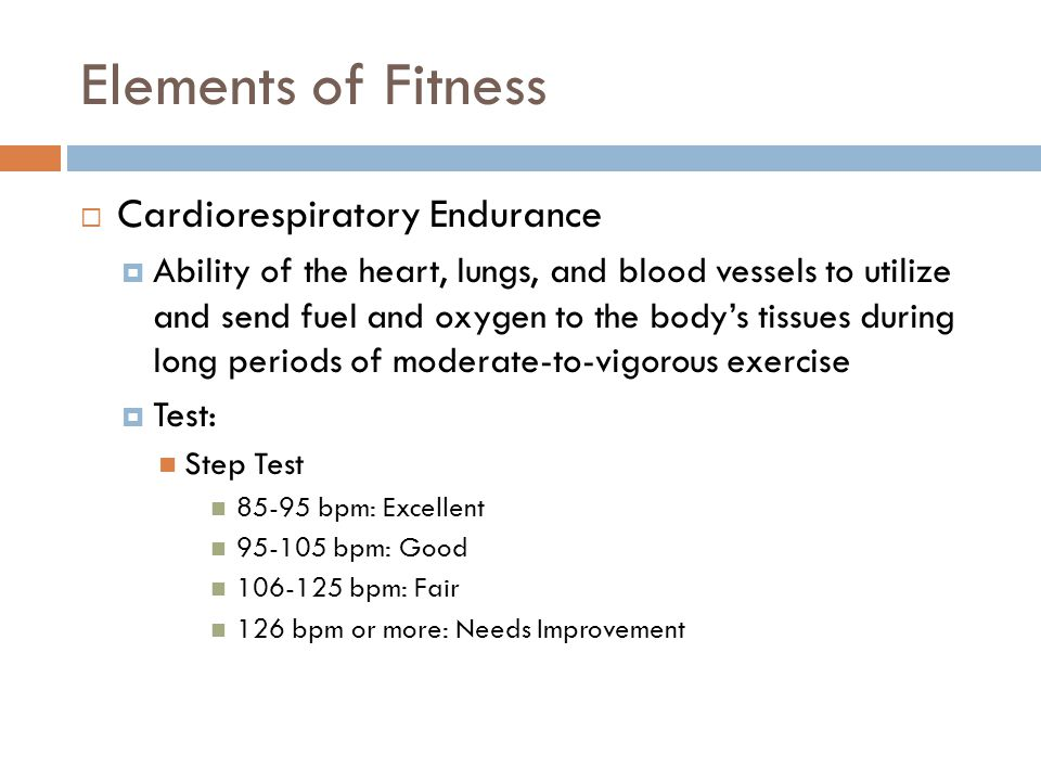 Elements of Fitness  Cardiorespiratory Endurance  Ability of the heart, lungs, and blood vessels to utilize and send fuel and oxygen to the body's t