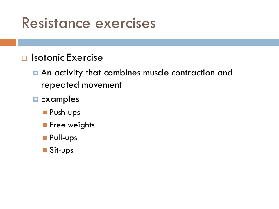 Resistance exercises  Isotonic Exercise  An activity that combines muscle contraction and repeated movement  Examples Push-ups Free weights Pull-up