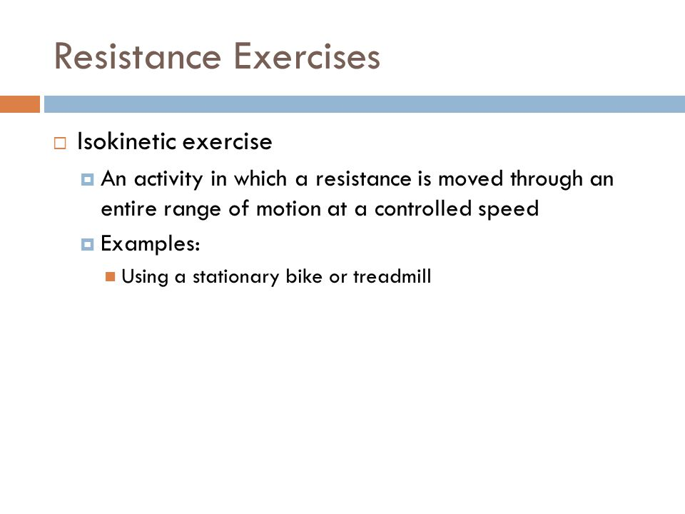 Resistance Exercises  Isokinetic exercise  An activity in which a resistance is moved through an entire range of motion at a controlled speed  Exam