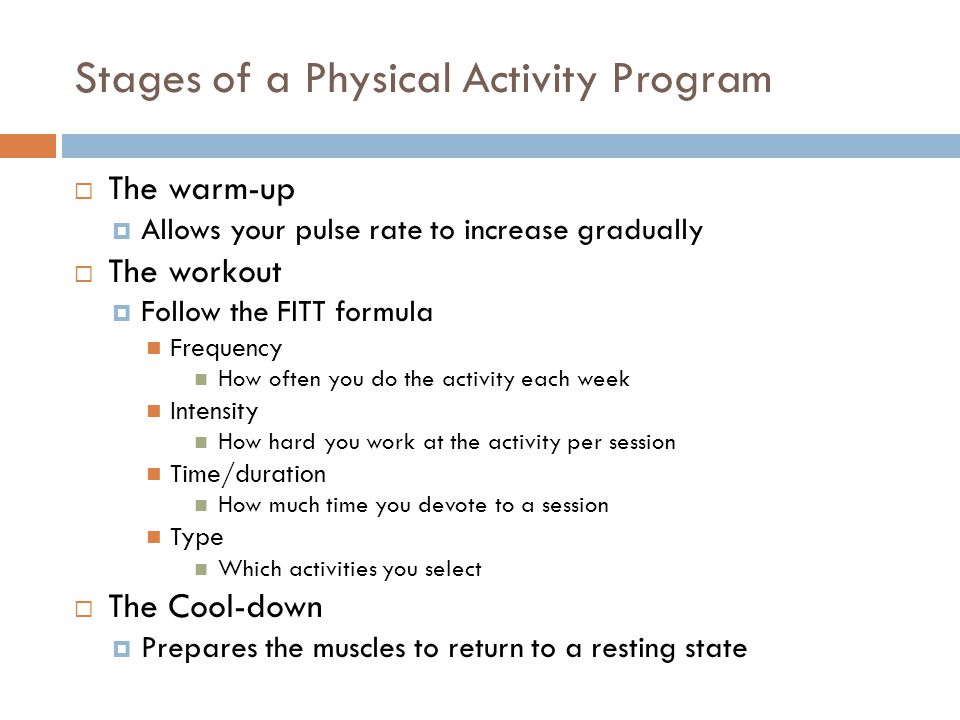 Stages of a Physical Activity Program  The warm-up  Allows your pulse rate to increase gradually  The workout  Follow the FITT formula Frequency H