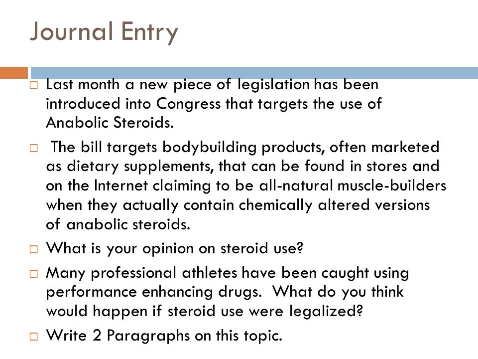 Journal Entry  Last month a new piece of legislation has been introduced into Congress that targets the use of Anabolic Steroids.  The bill targets