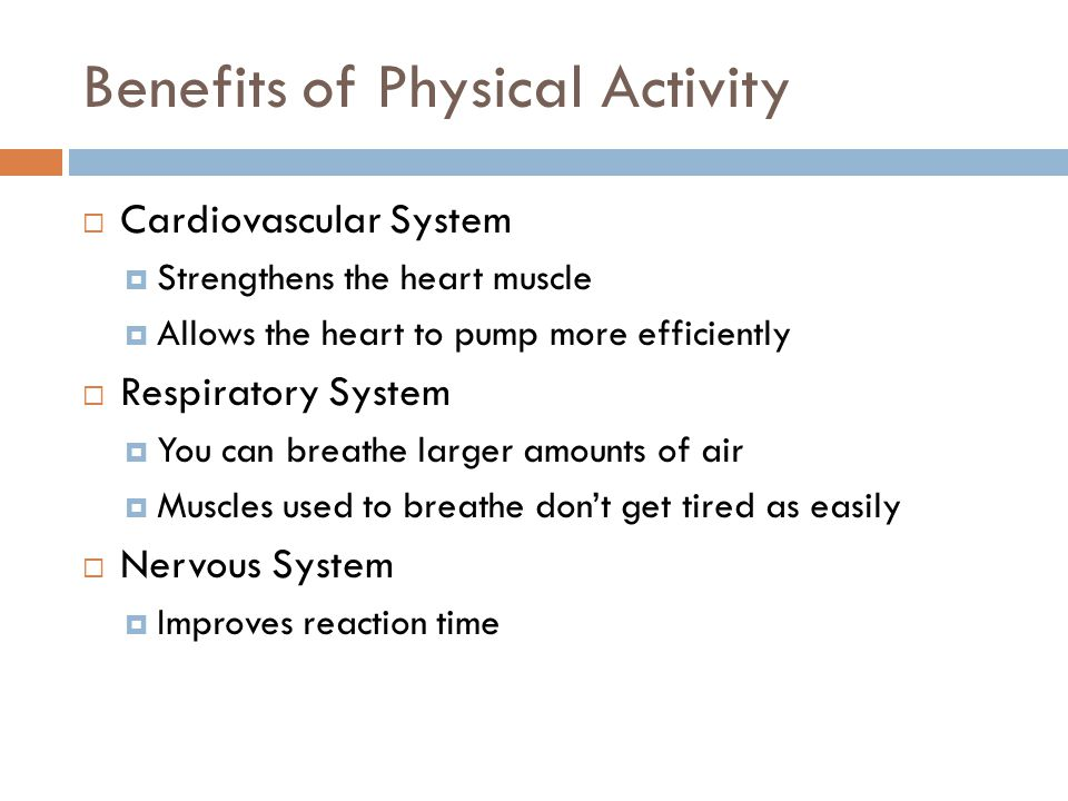 Benefits of Physical Activity  Cardiovascular System  Strengthens the heart muscle  Allows the heart to pump more efficiently  Respiratory System