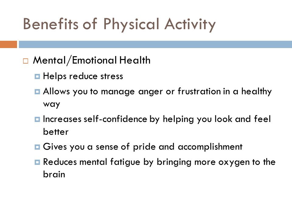 Benefits of Physical Activity  Mental/Emotional Health  Helps reduce stress  Allows you to manage anger or frustration in a healthy way  Increases