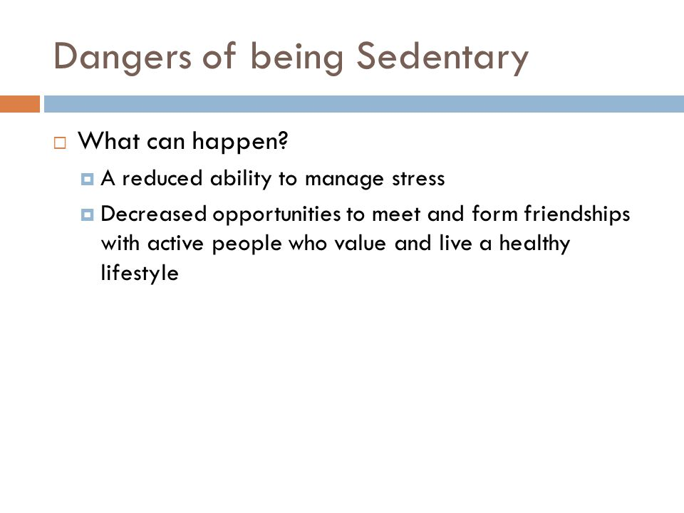 Dangers of being Sedentary  What can happen?  A reduced ability to manage stress  Decreased opportunities to meet and form friendships with active