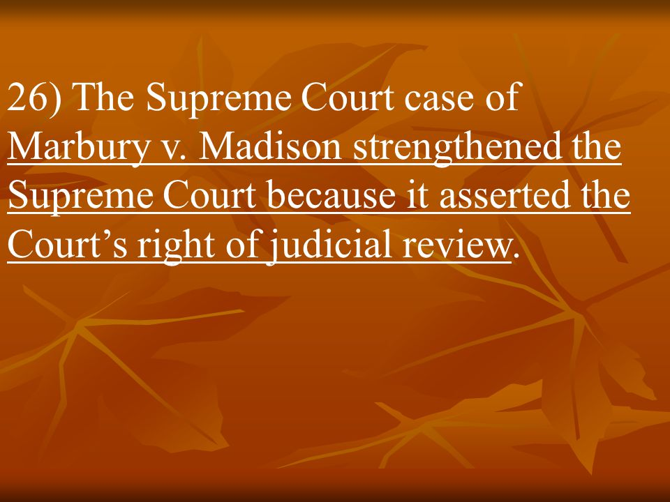25) Initially the Supreme Court was a very minor body, but its role began to change in 1803 with the case of Marbury v. Madison.