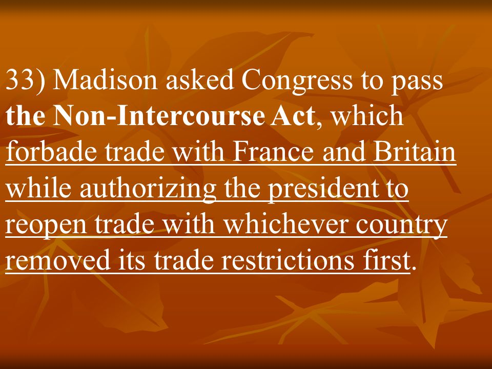 32) Madison assumed office in the midst of an international crisis. Tensions b/w the U.S. and Britain were rising, and it would be up to Madison to de