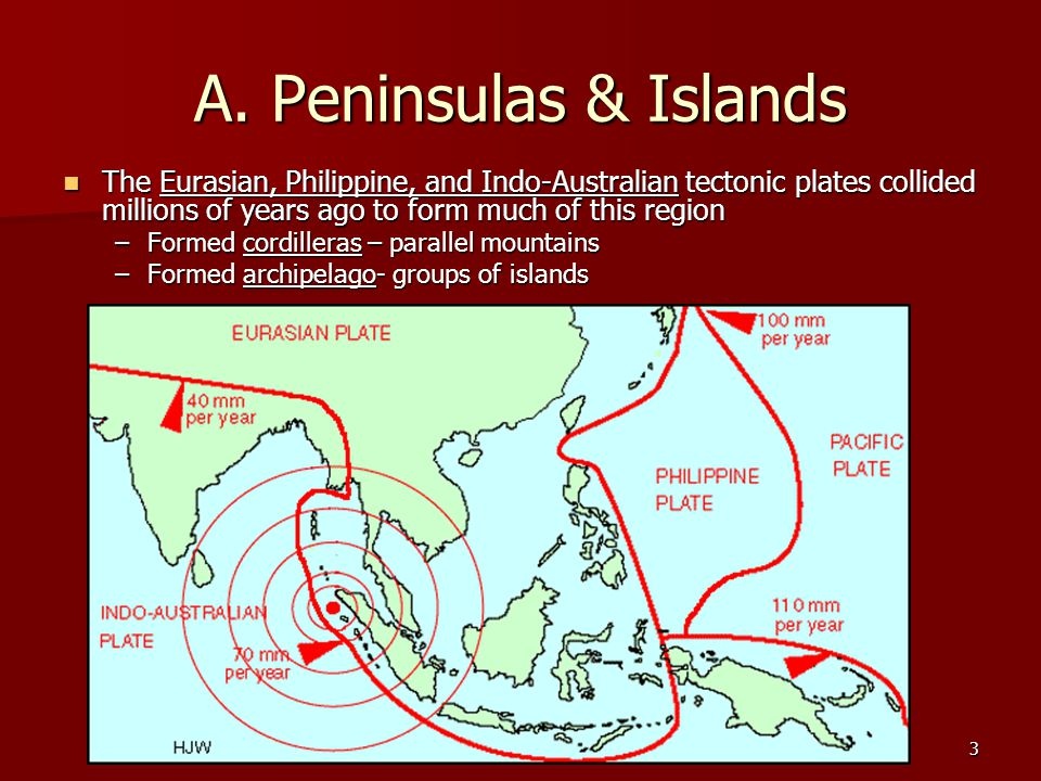 Ch 29 PP3 A. Peninsulas & Islands The Eurasian, Philippine, and Indo-Australian tectonic plates collided millions of years ago to form much of this re