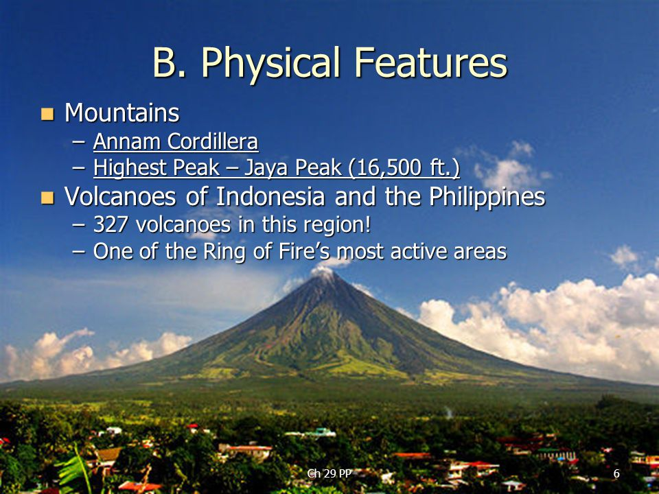 6 B. Physical Features Mountains Mountains –Annam Cordillera –Highest Peak – Jaya Peak (16,500 ft.) Volcanoes of Indonesia and the Philippines Volcano