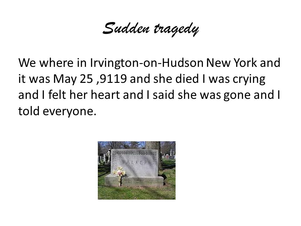 Sudden tragedy We where in Irvington-on-Hudson New York and it was May 25,9119 and she died I was crying and I felt her heart and I said she was gone and I told everyone.