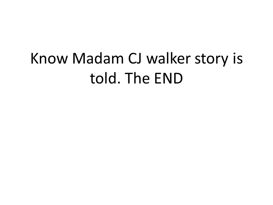 Know Madam CJ walker story is told. The END