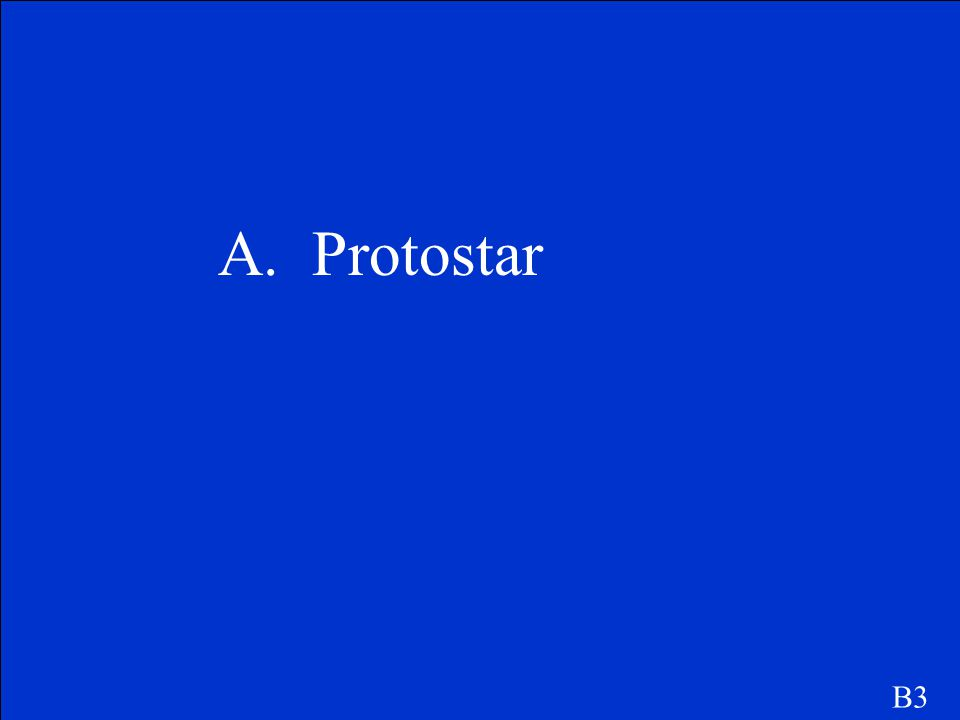 The first stage of a star is called a a. Protostar b. White dwarf c. Red giant d. Neutron star B3