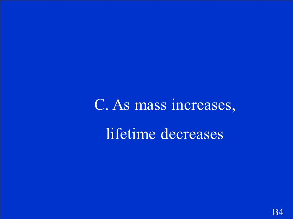 B4 What is the relationship between the mass of a star and its lifetime? a. There is no relationship between mass and lifetime b. As mass increases, l