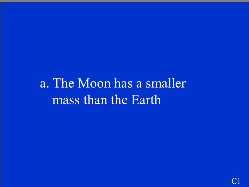 C1 The gravitational constant on the Moon is smaller than on the Earth because a. The Moon has a smaller mass than the Earth. b. The Moon is farther f
