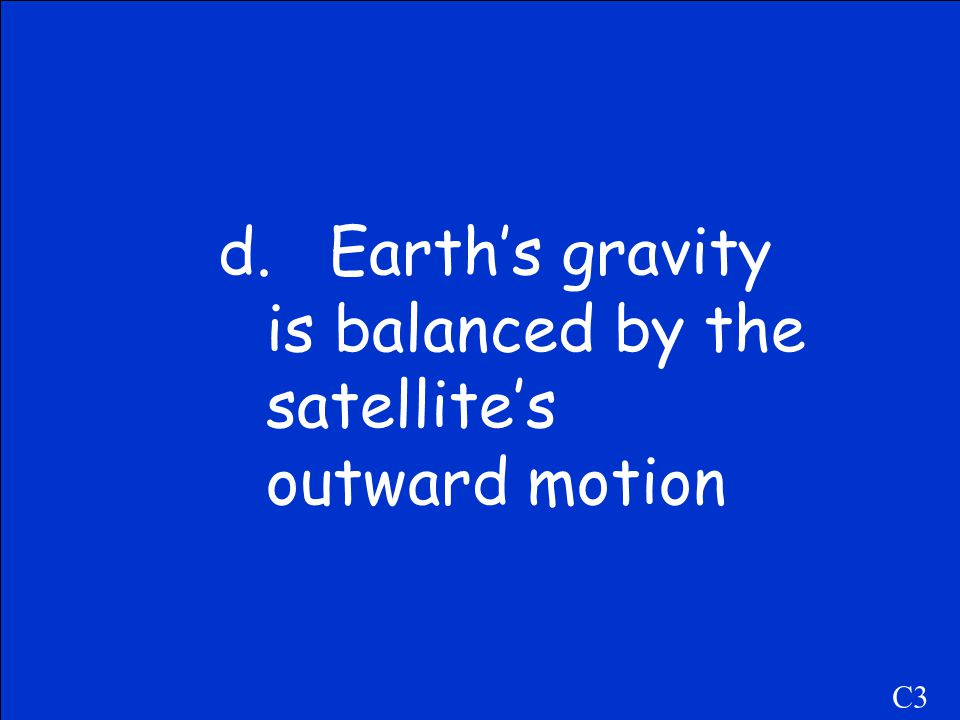C3 a.It's beyond the reach of Earth's gravity. b.In space, objects don't weigh anything. c.The effect of the moon's gravity pulls it away. d.Earth's g