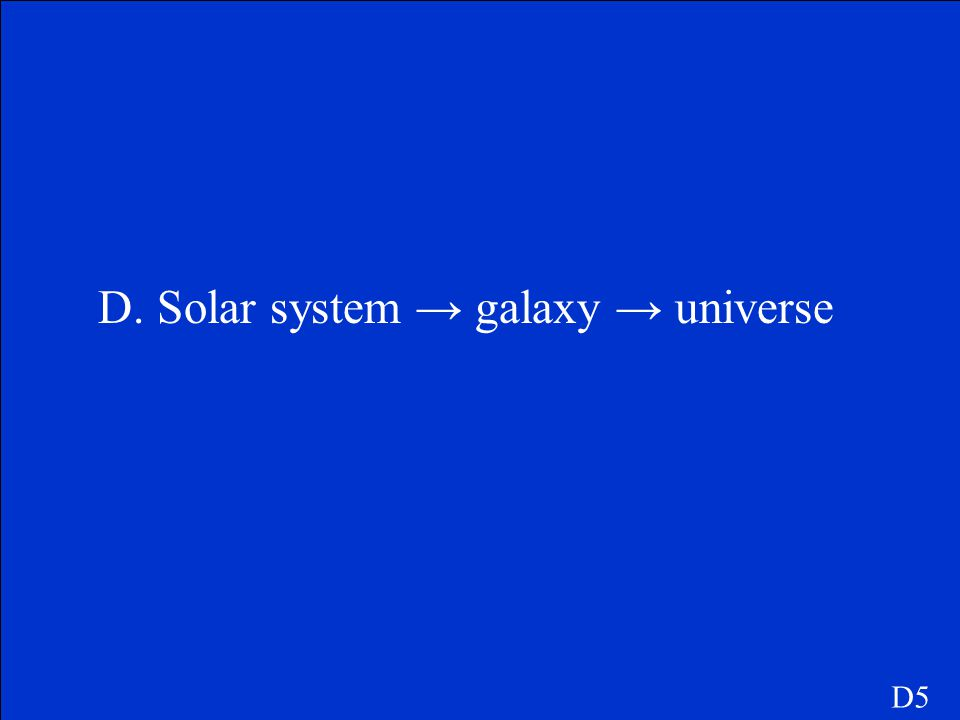 D5 Which of the following list from smallest to largest? A.Universe →solar system → galaxy B.Galaxy universe → solar system C.Solar system → universe