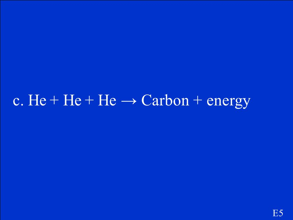 E5 Which of the following equations represent a fusion reaction within a star? a. NaCl → Na + + Cl - + energy b. H 2 SO 4 + 2NaOH → Na 2 SO 4 + 2H 2 O
