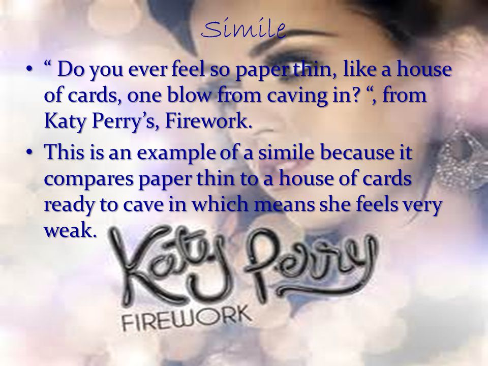 """Simile """" Do you ever feel so paper thin, like a house of cards, one blow from caving in? """", from Katy Perry's, Firework. """" Do you ever feel so paper t"""
