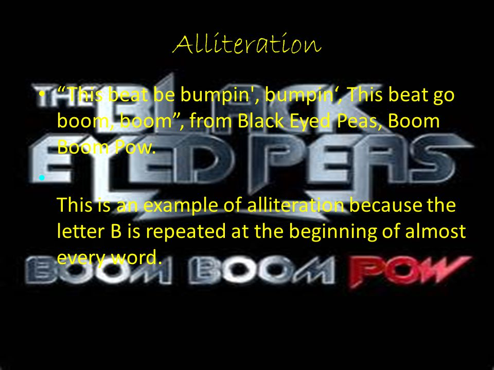 """Alliteration """"This beat be bumpin', bumpin', This beat go boom, boom"""", from Black Eyed Peas, Boom Boom Pow. This is an example of alliteration because"""