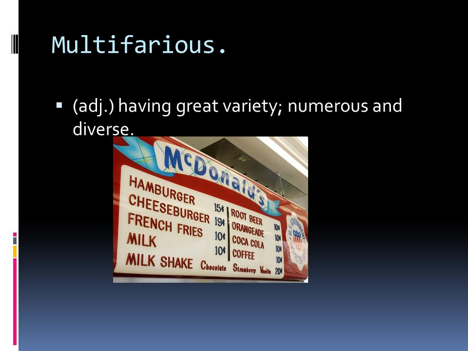 Multifarious.  (adj.) having great variety; numerous and diverse.