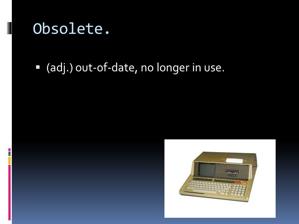 Obsolete.  (adj.) out-of-date, no longer in use.