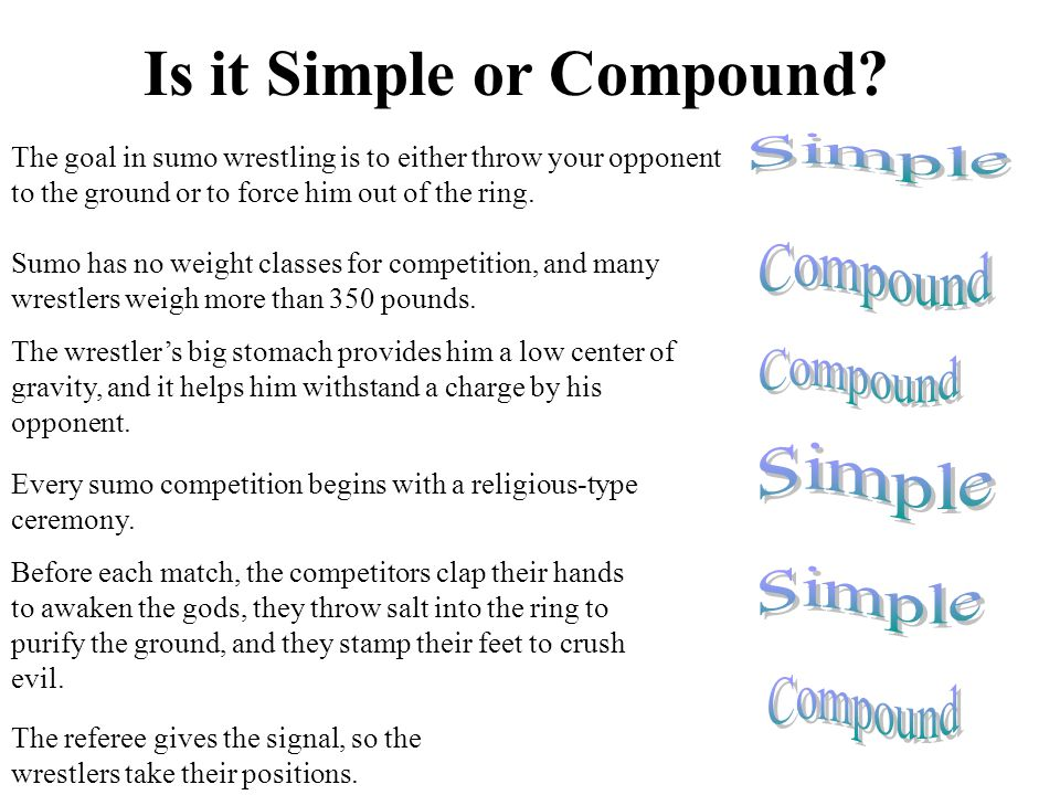 Is it Simple or Compound? The goal in sumo wrestling is to either throw your opponent to the ground or to force him out of the ring. Sumo has no weigh