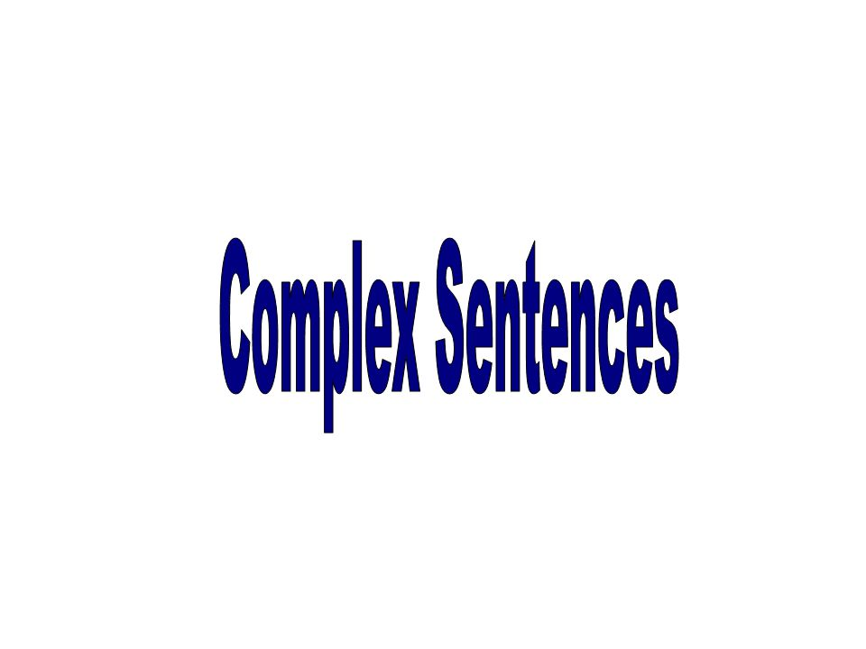 after, so that, as soon as, in order that, until, when, although, as though, since, because, as, before, than, where, whenever, unless, as if, how, while, as much as if, as long as, wherever, whatever, though, Complex Sentence = 1 Independent Clause & 1 Dependent Clause How it is written & Examples REMEMBER your Subordinating CONJUCTIONS Independent Clause Dependent Clause, Independent Clause Dependent (Subordinate) Clause Does not express a complete thought and cannot stand alone S V Ex.