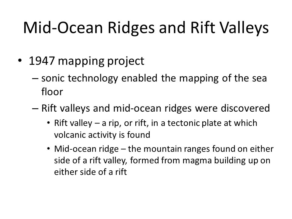 Mid-Ocean Ridges and Rift Valleys 1947 mapping project – sonic technology enabled the mapping of the sea floor – Rift valleys and mid-ocean ridges wer