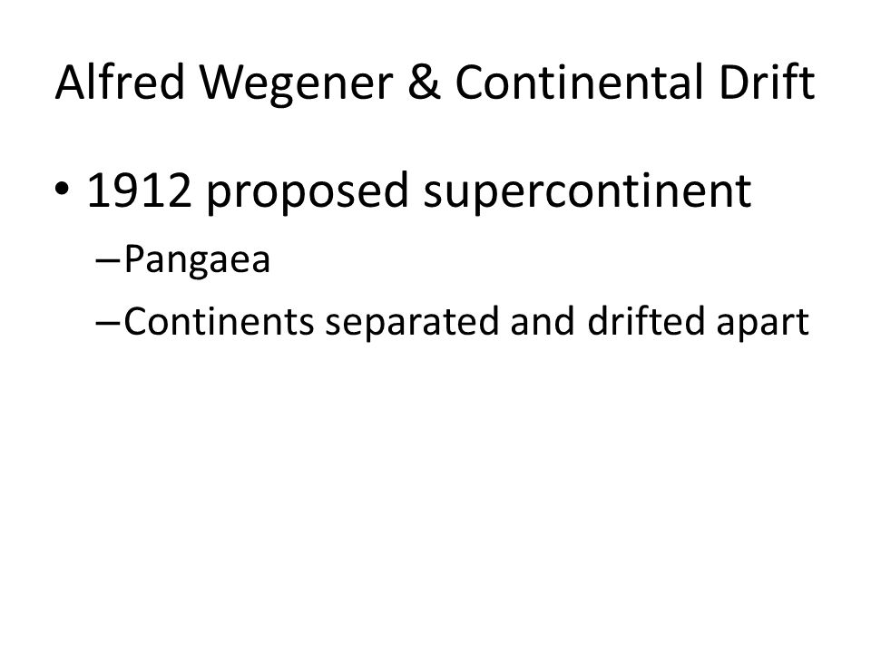 Alfred Wegener & Continental Drift 1912 proposed supercontinent – Pangaea – Continents separated and drifted apart