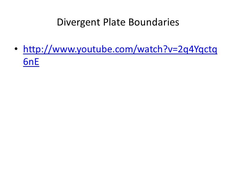 Divergent Plate Boundaries http://www.youtube.com/watch?v=2q4Yqctq 6nE http://www.youtube.com/watch?v=2q4Yqctq 6nE