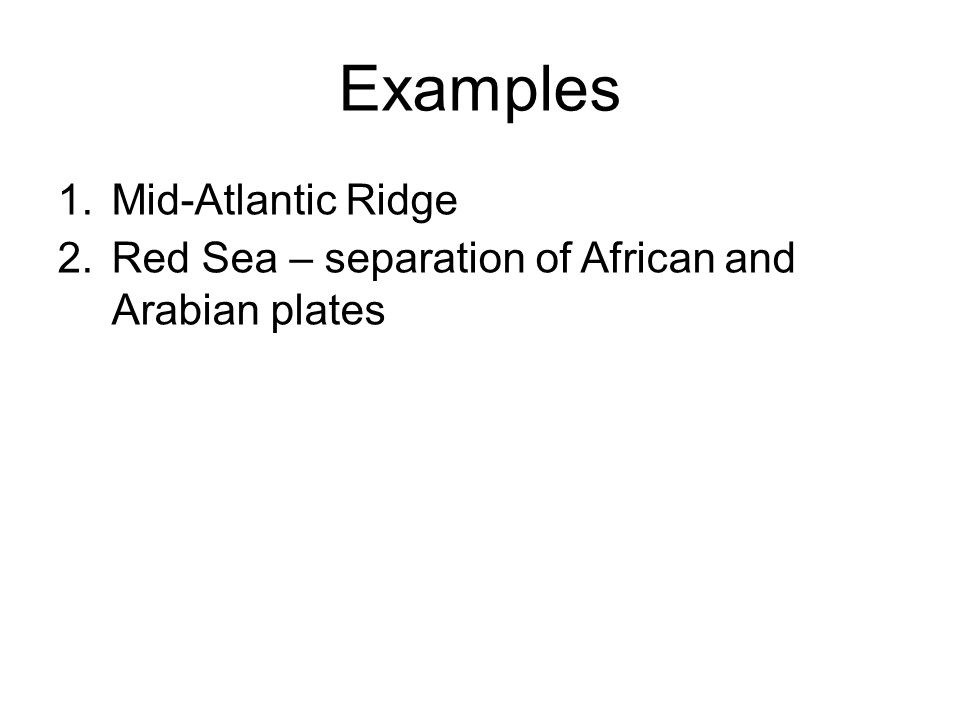 Examples 1.Mid-Atlantic Ridge 2.Red Sea – separation of African and Arabian plates