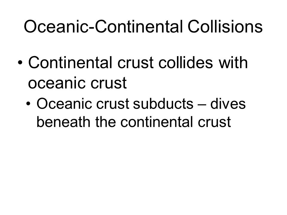 Oceanic-Continental Collisions Continental crust collides with oceanic crust Oceanic crust subducts – dives beneath the continental crust