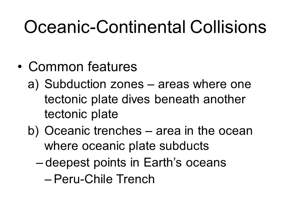 Oceanic-Continental Collisions Common features a)Subduction zones – areas where one tectonic plate dives beneath another tectonic plate b)Oceanic tren