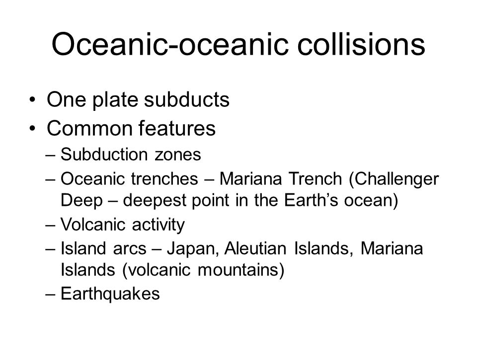 Oceanic-oceanic collisions One plate subducts Common features –Subduction zones –Oceanic trenches – Mariana Trench (Challenger Deep – deepest point in