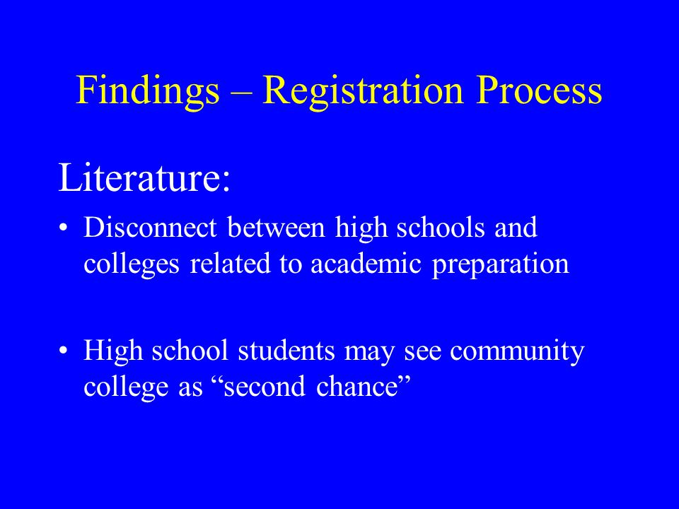 Findings – Registration Process Literature: Disconnect between high schools and colleges related to academic preparation High school students may see community college as second chance