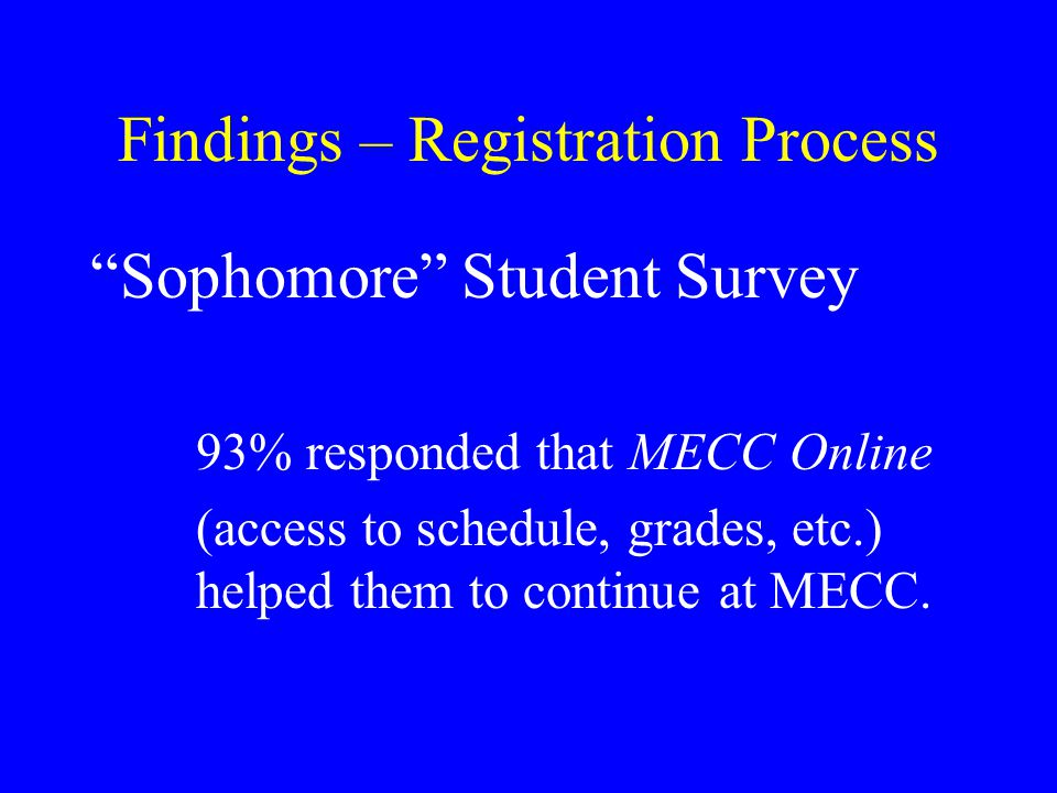 Findings – Registration Process Sophomore Student Survey 93% responded that MECC Online (access to schedule, grades, etc.) helped them to continue at MECC.