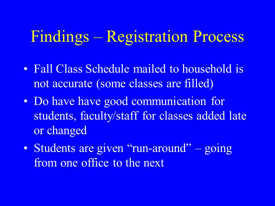 Findings – Registration Process Fall Class Schedule mailed to household is not accurate (some classes are filled) Do have have good communication for students, faculty/staff for classes added late or changed Students are given run-around – going from one office to the next
