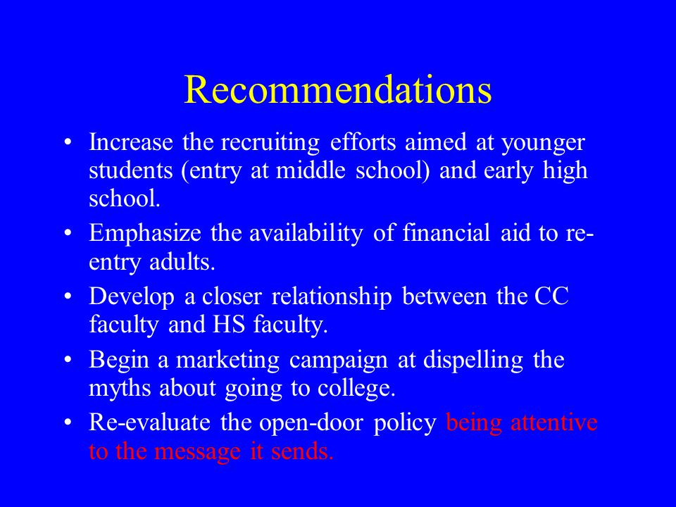 Recommendations Increase the recruiting efforts aimed at younger students (entry at middle school) and early high school.