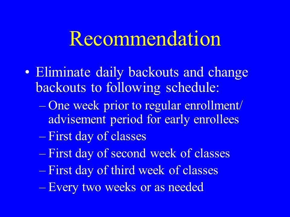 Recommendation Eliminate daily backouts and change backouts to following schedule: –One week prior to regular enrollment/ advisement period for early enrollees –First day of classes –First day of second week of classes –First day of third week of classes –Every two weeks or as needed