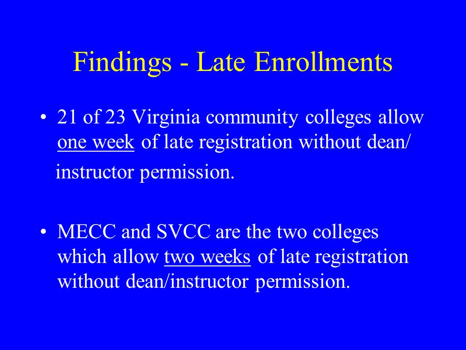Findings - Late Enrollments 21 of 23 Virginia community colleges allow one week of late registration without dean/ instructor permission.