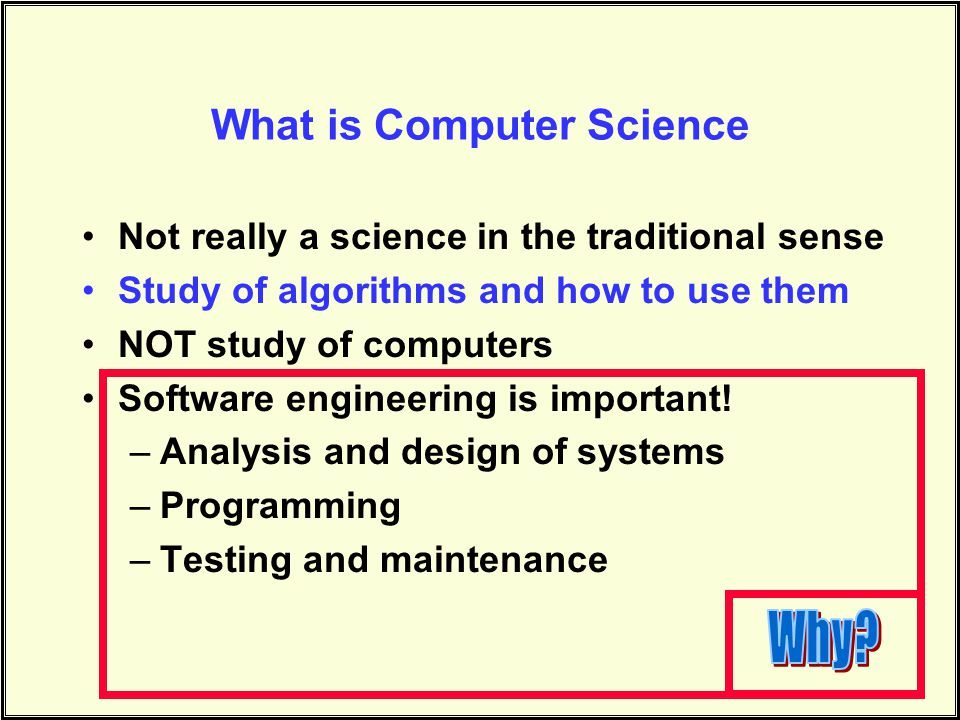 What is Computer Science Not really a science in the traditional sense Study of algorithms and how to use them NOT study of computers Software engineering is important.