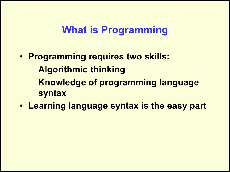 What is Programming Programming requires two skills: –Algorithmic thinking –Knowledge of programming language syntax Learning language syntax is the easy part