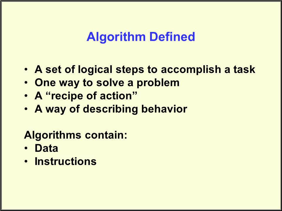 Algorithm Defined A set of logical steps to accomplish a task One way to solve a problem A recipe of action A way of describing behavior Algorithms contain: Data Instructions